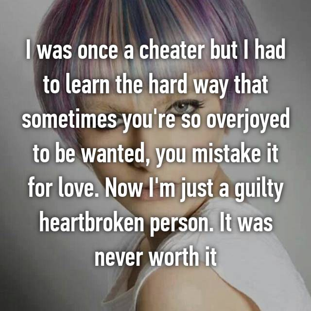 I was once a cheater but I had to learn the hard way that sometimes you're so overjoyed to be wanted, you mistake it for love. Now I'm just a guilty heartbroken person. It was never worth it