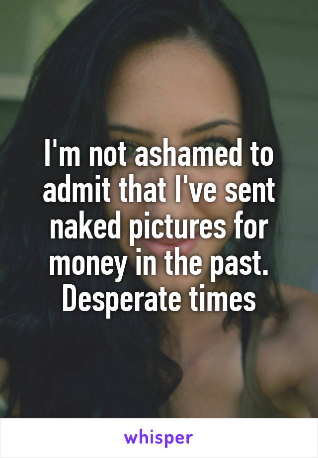 I'm not ashamed to admit that I've sent naked pictures for money in the past. Desperate times