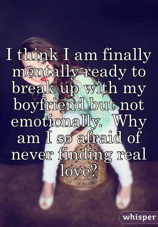 Delightful I Think I Am Finally Mentally Ready To Break Up With My Boyfriend But Not  Emotionally. Why Am I So Afraid Of Never Finding Real Love?