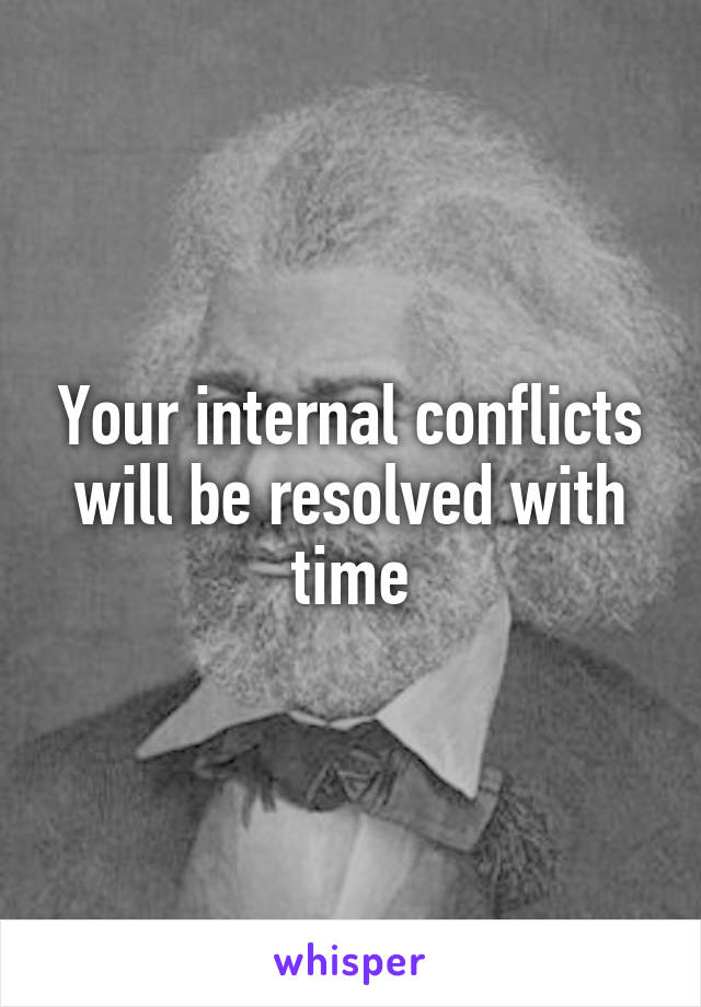 Your internal conflicts will be resolved with time