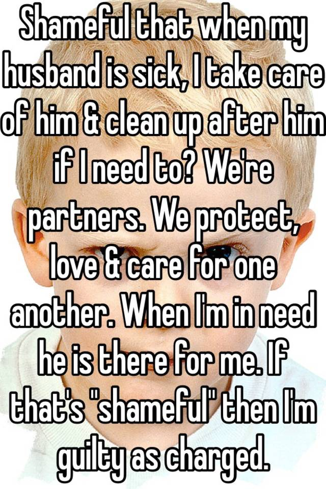 Shameful that when my husband is sick, I take care of him & clean up