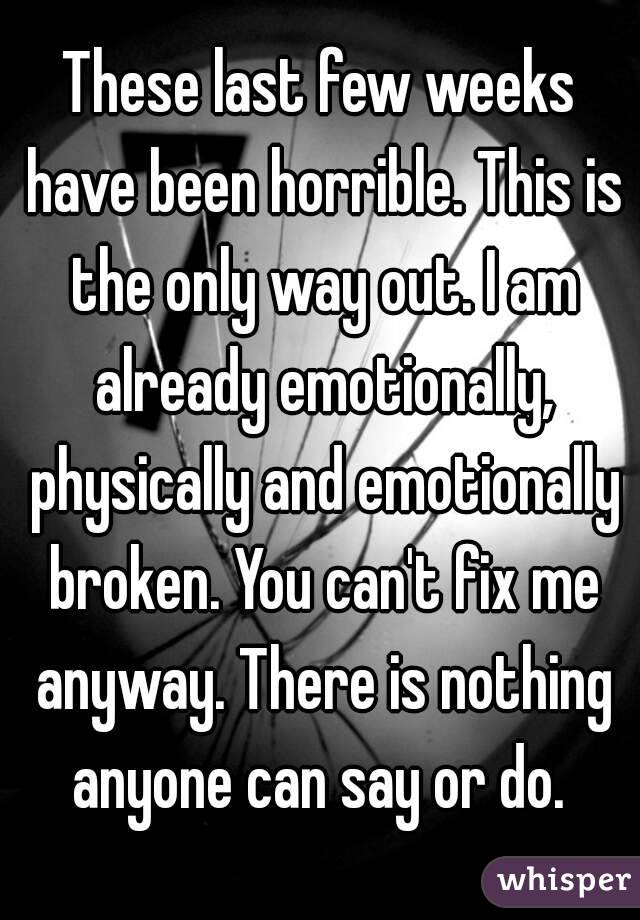 These last few weeks have been horrible. This is the only way out. I am already emotionally, physically and emotionally broken. You can't fix me anyway. There is nothing anyone can say or do.