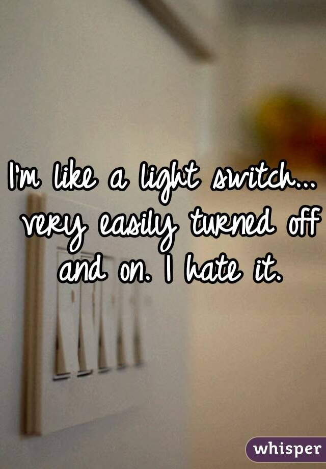 Im Like A Light Switch Very Easily Turned Off And On I Hate It
