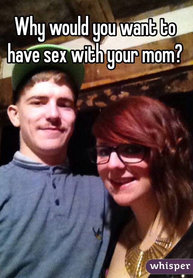 Why Would You Want To Have Sex With Your Mom