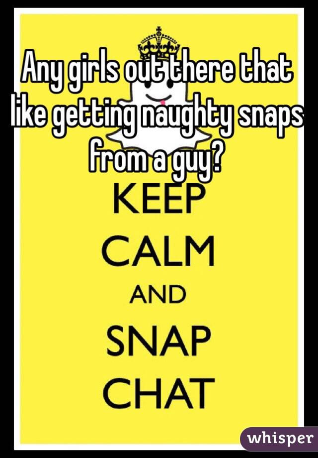 Any girls out there that like getting naughty snaps from a guy?