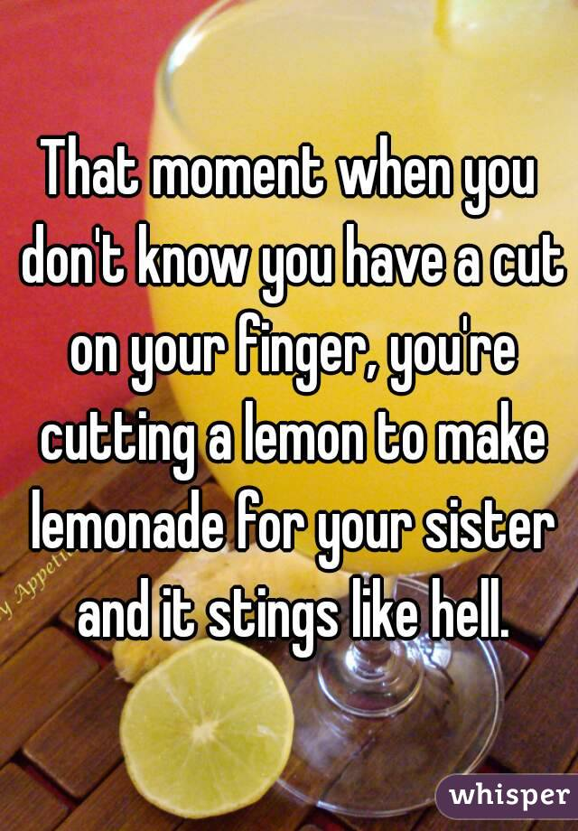 That moment when you don't know you have a cut on your finger, you're cutting a lemon to make lemonade for your sister and it stings like hell.