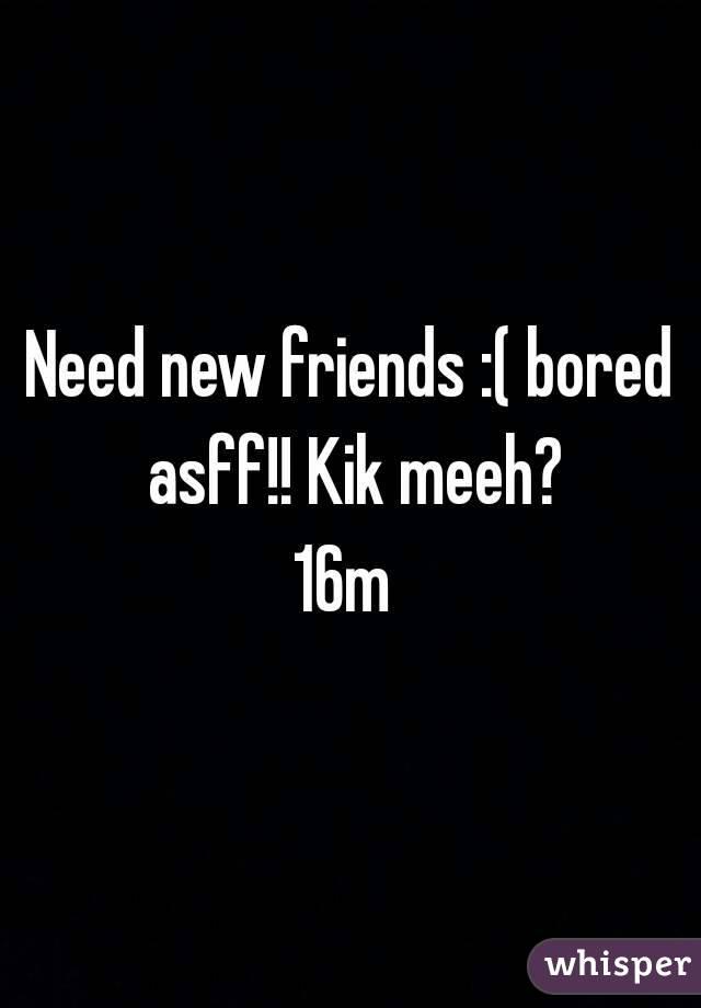 Need new friends :( bored asff!! Kik meeh? 16m