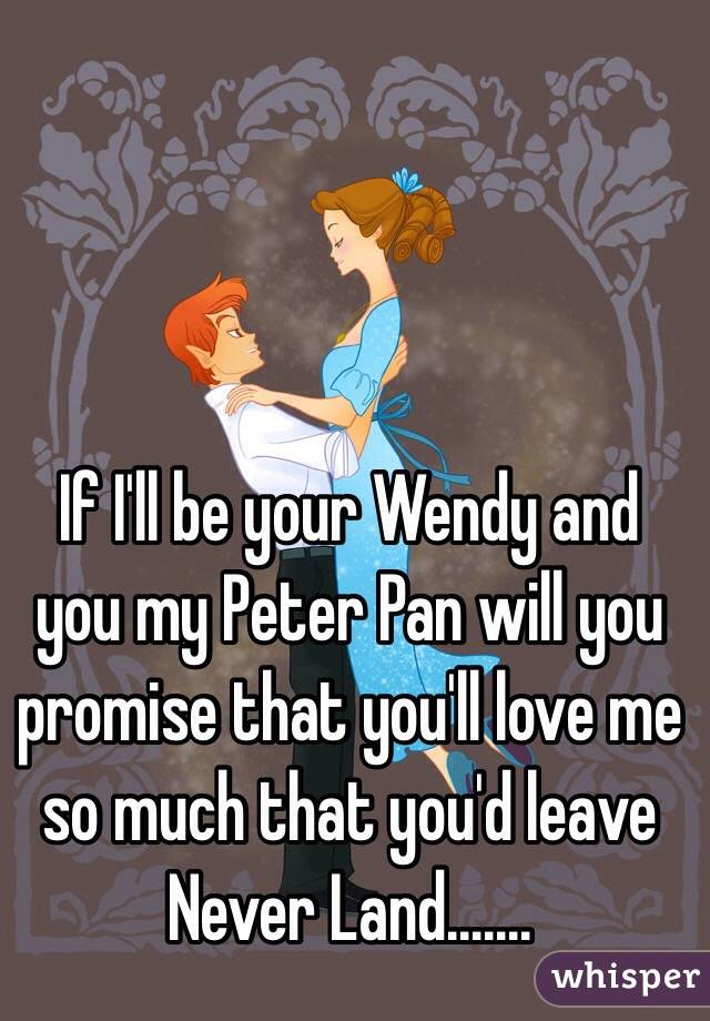 If I'll be your Wendy and you my Peter Pan will you promise that you'll love me so much that you'd leave Never Land.......