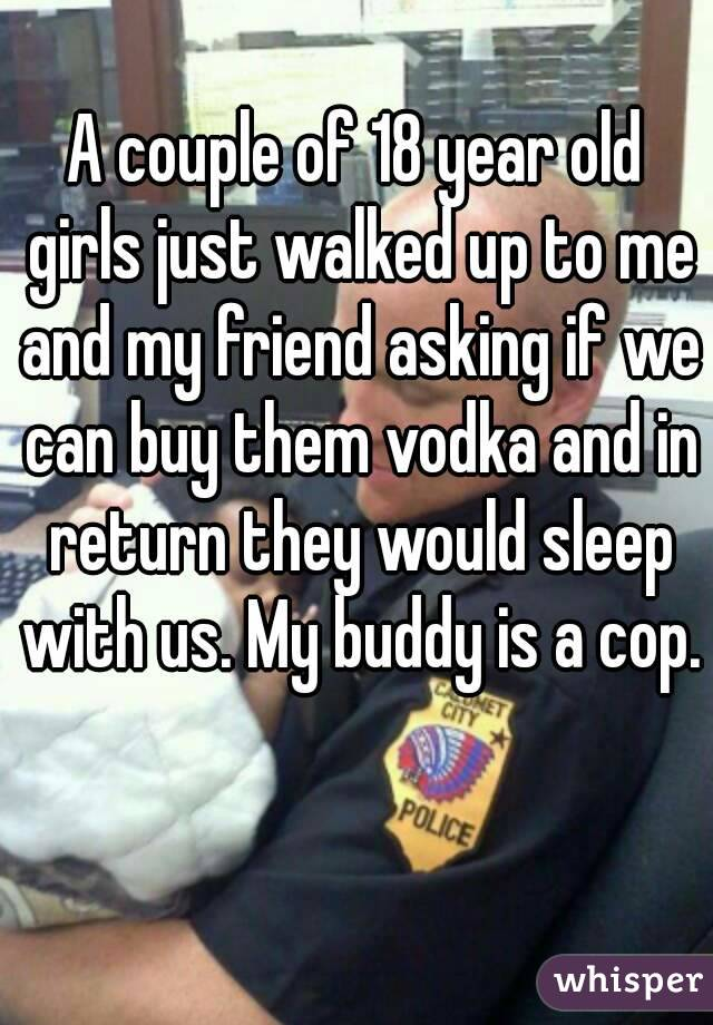 A couple of 18 year old girls just walked up to me and my friend asking if we can buy them vodka and in return they would sleep with us. My buddy is a cop.