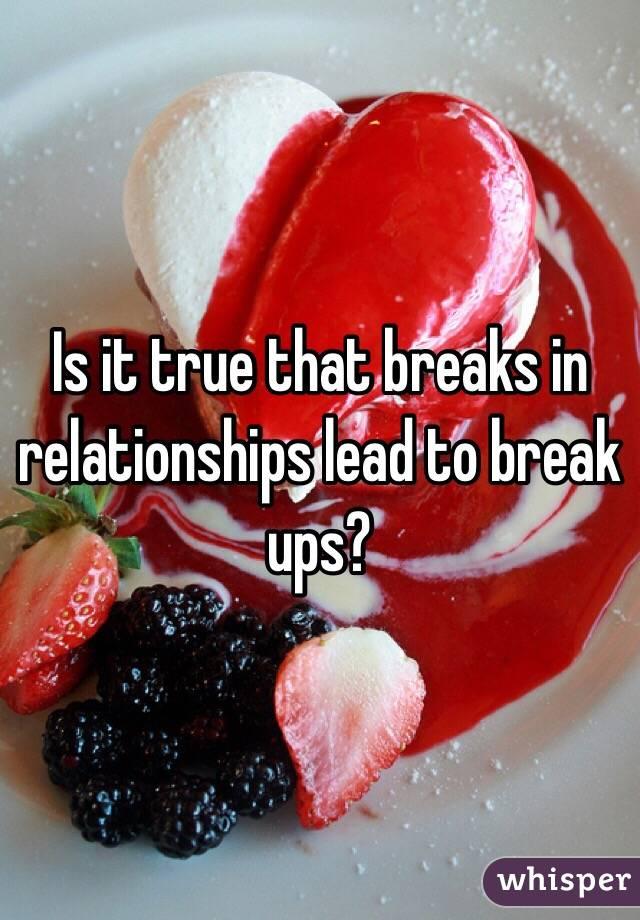 Is it true that breaks in relationships lead to break ups?