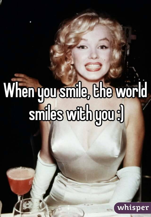 When you smile, the world smiles with you :)