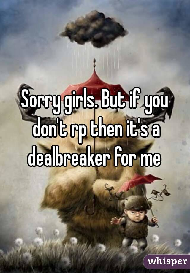 Sorry girls. But if you don't rp then it's a dealbreaker for me