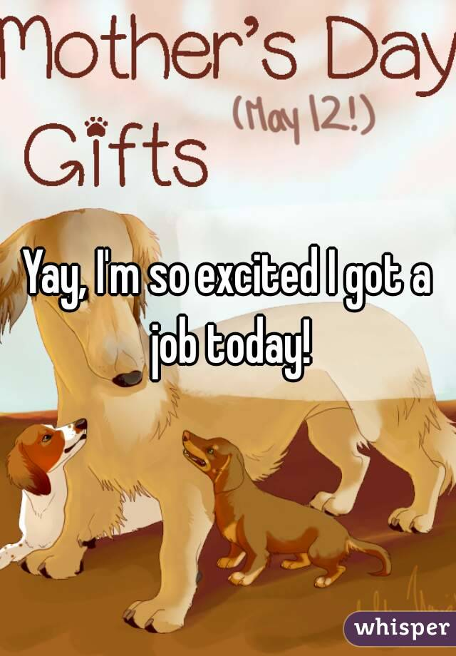 Yay, I'm so excited I got a job today!