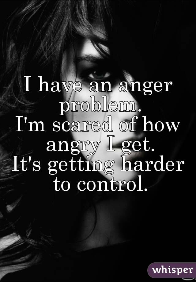 I have an anger problem. I'm scared of how angry I get. It's getting harder to control.