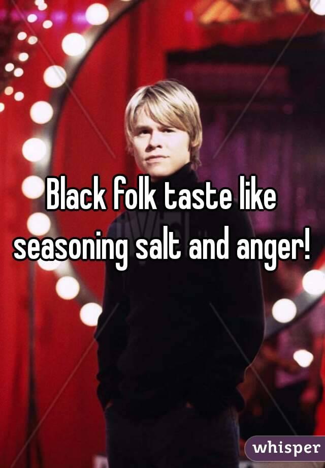 Black folk taste like seasoning salt and anger!