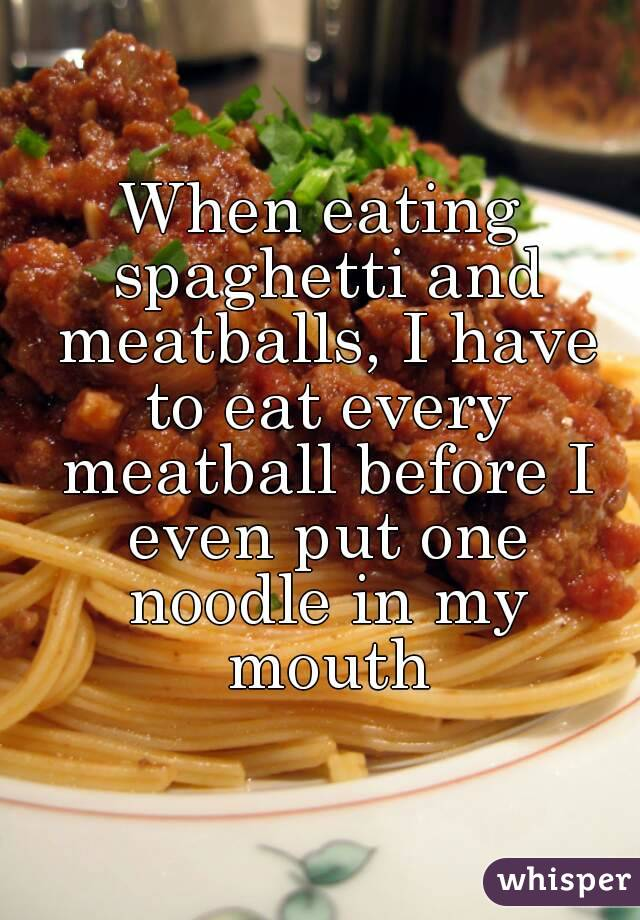 When eating spaghetti and meatballs, I have to eat every meatball before I even put one noodle in my mouth