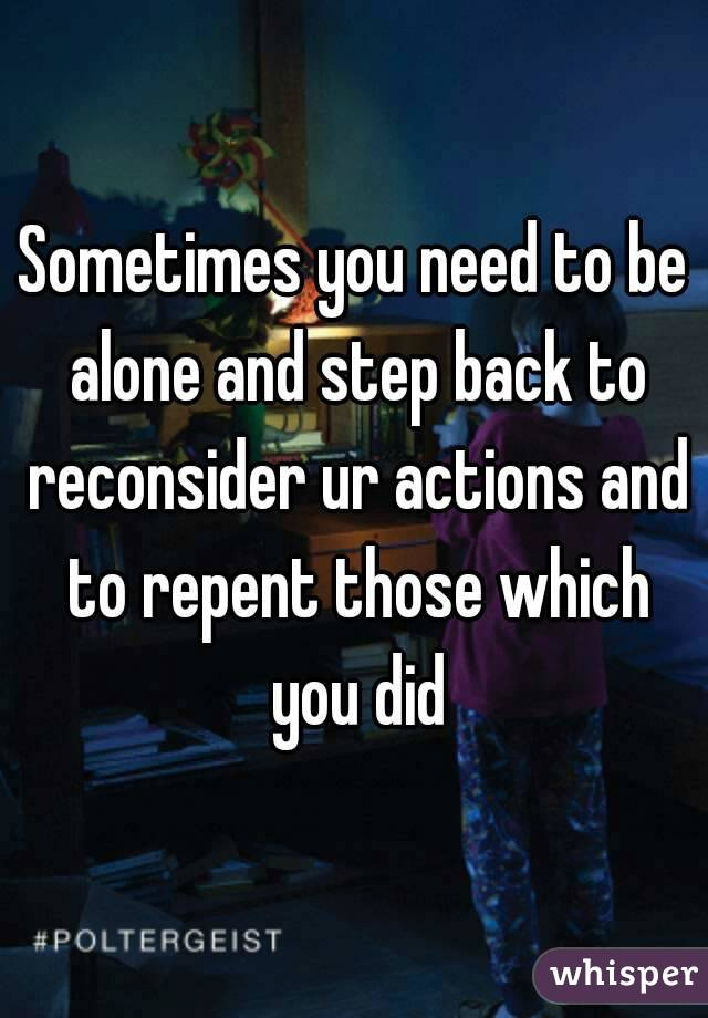 Sometimes you need to be alone and step back to reconsider ur actions and to repent those which you did