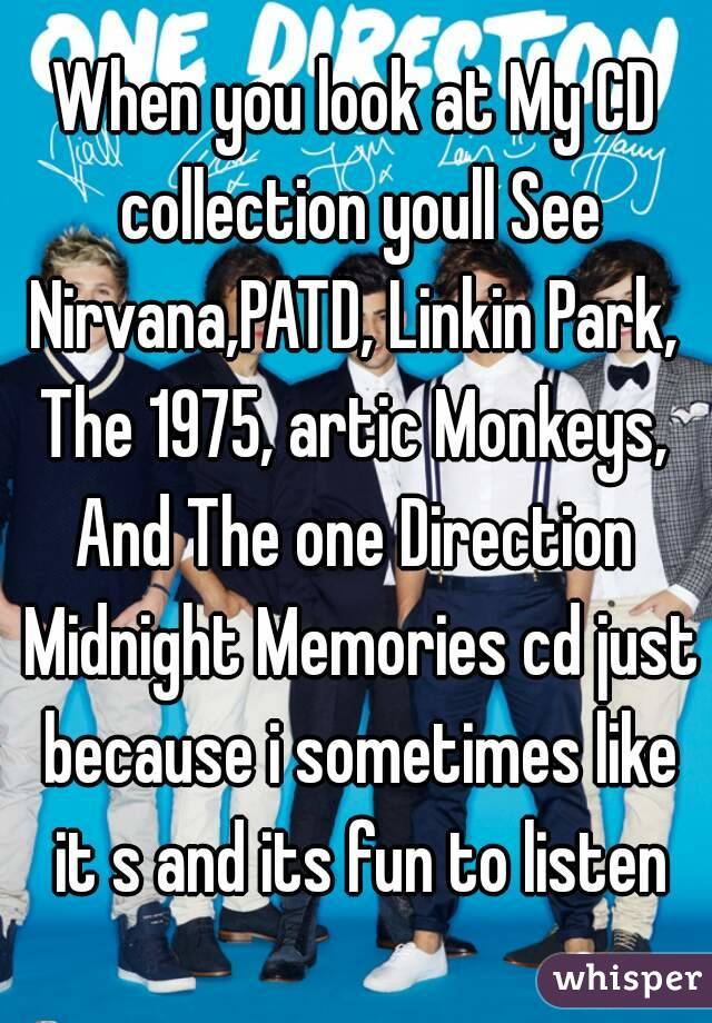 When you look at My CD collection youll See Nirvana,PATD, Linkin Park, The 1975, artic Monkeys,  And The one Direction Midnight Memories cd just because i sometimes like it s and its fun to listen