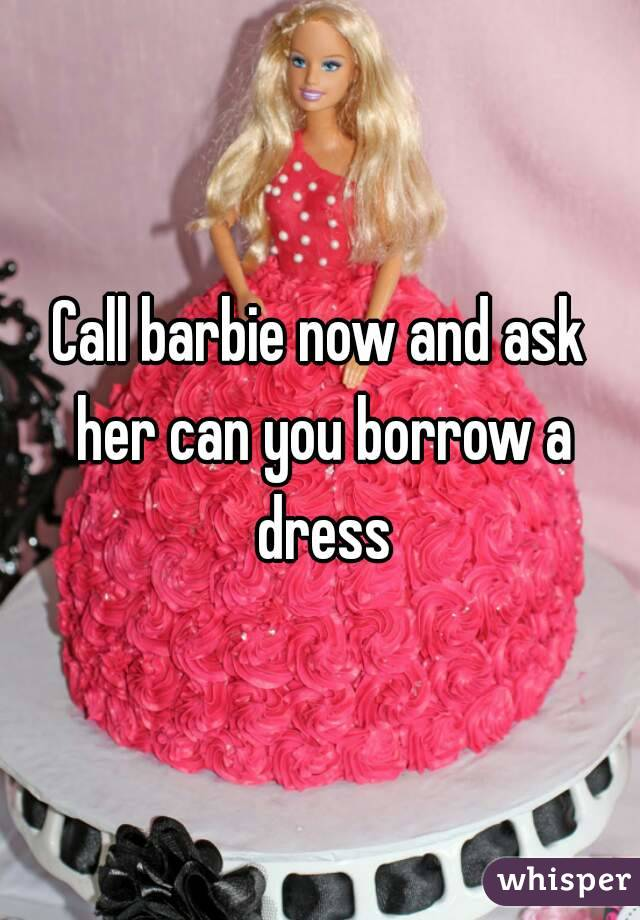 Call barbie now and ask her can you borrow a dress