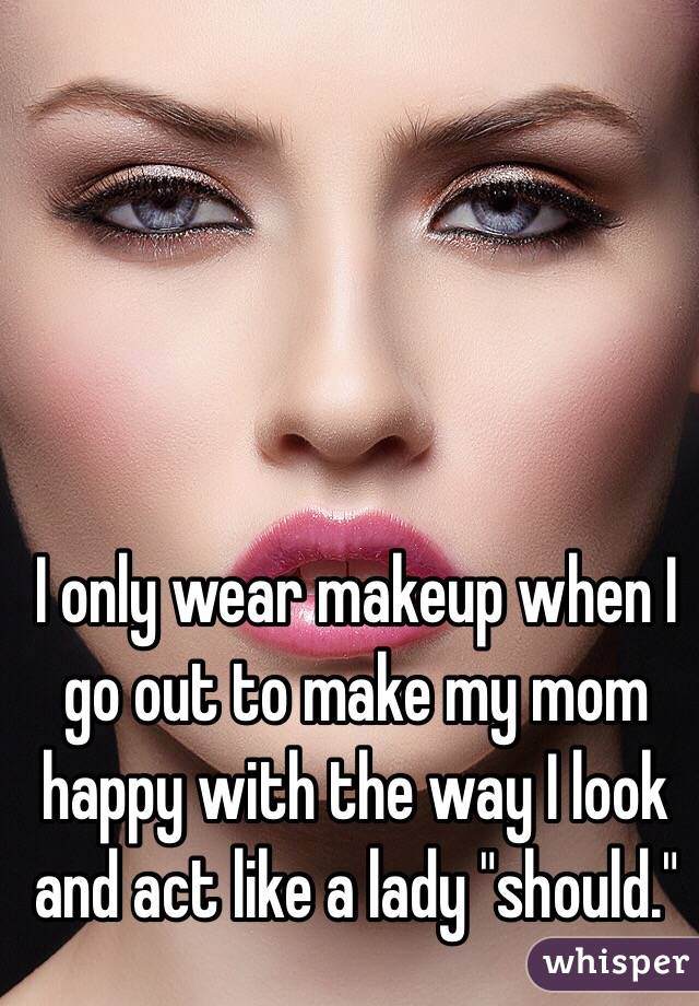 "I only wear makeup when I go out to make my mom happy with the way I look and act like a lady ""should."""
