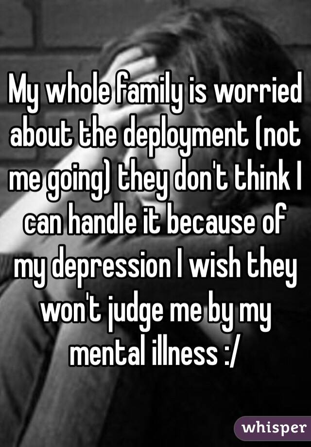 My whole family is worried about the deployment (not me going) they don't think I can handle it because of my depression I wish they won't judge me by my mental illness :/