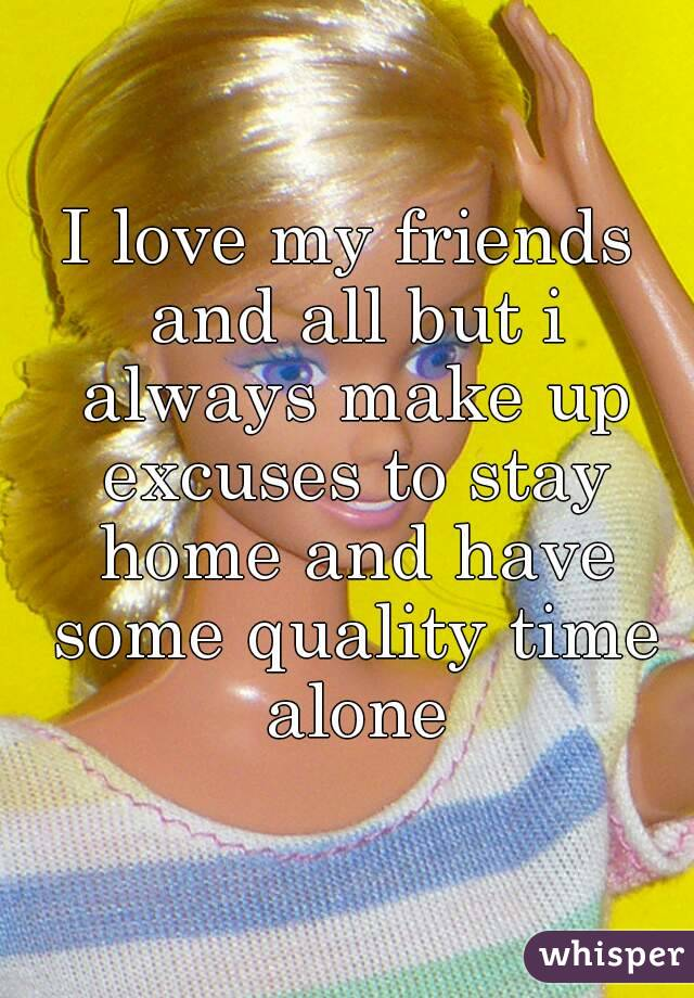 I love my friends and all but i always make up excuses to stay home and have some quality time alone