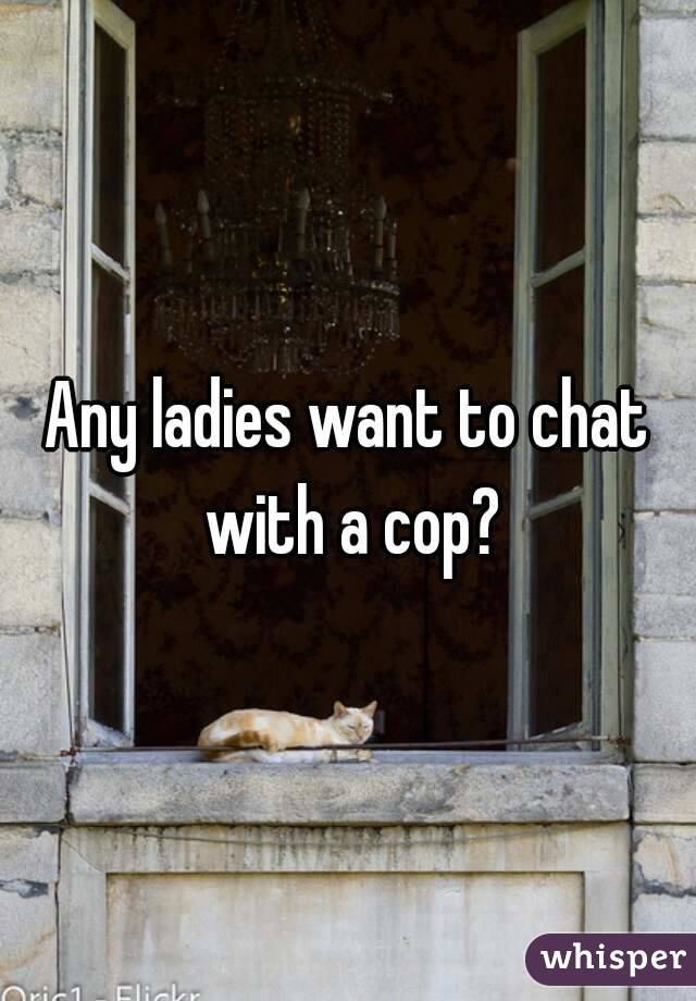 Any ladies want to chat with a cop?