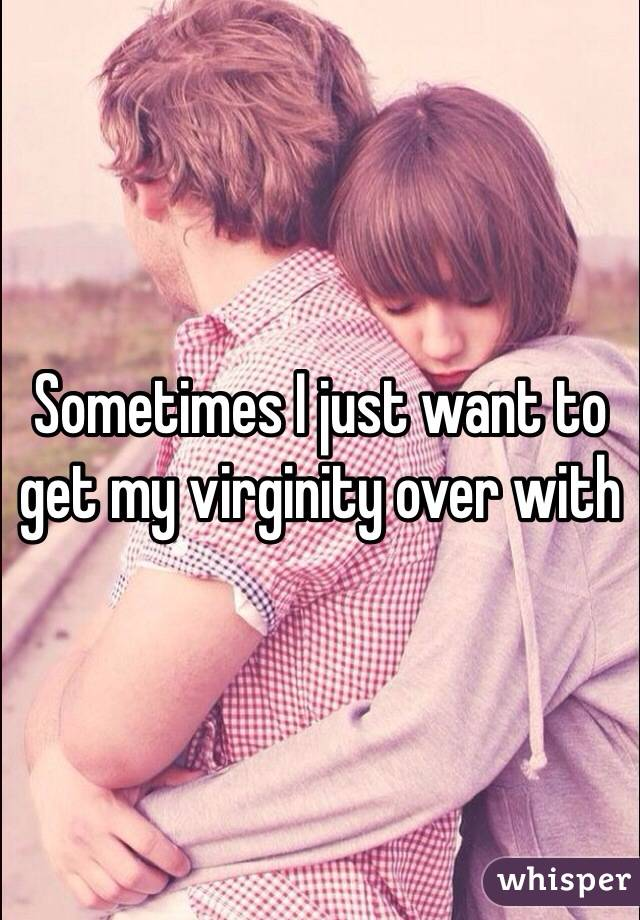 Sometimes I just want to get my virginity over with