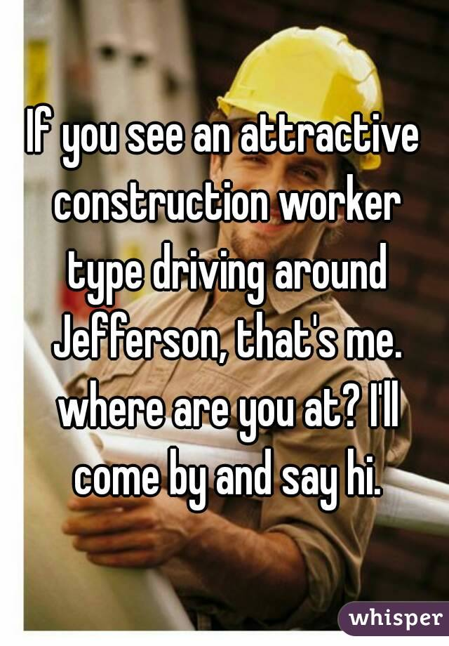 If you see an attractive construction worker type driving around Jefferson, that's me. where are you at? I'll come by and say hi.