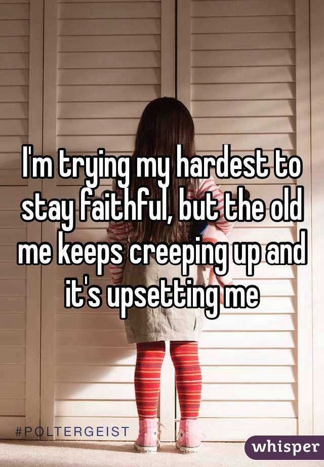 I'm trying my hardest to stay faithful, but the old me keeps creeping up and it's upsetting me