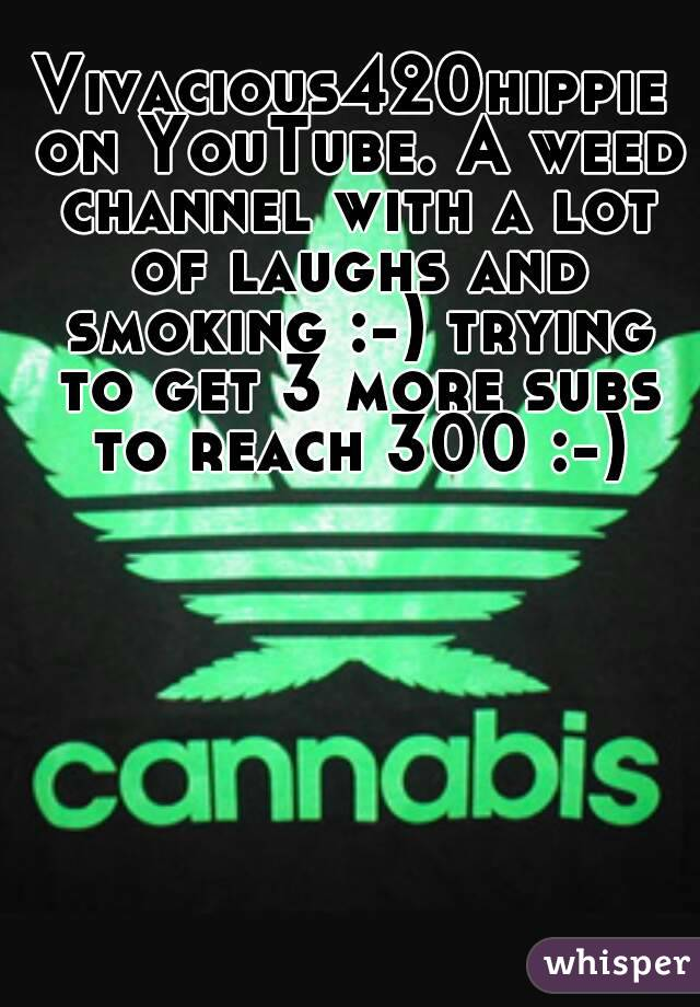 Vivacious420hippie on YouTube. A weed channel with a lot of laughs and smoking :-) trying to get 3 more subs to reach 300 :-)