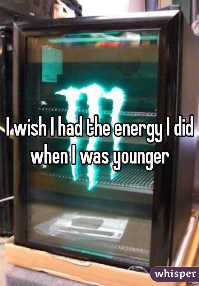 I wish I had the energy I did when I was younger