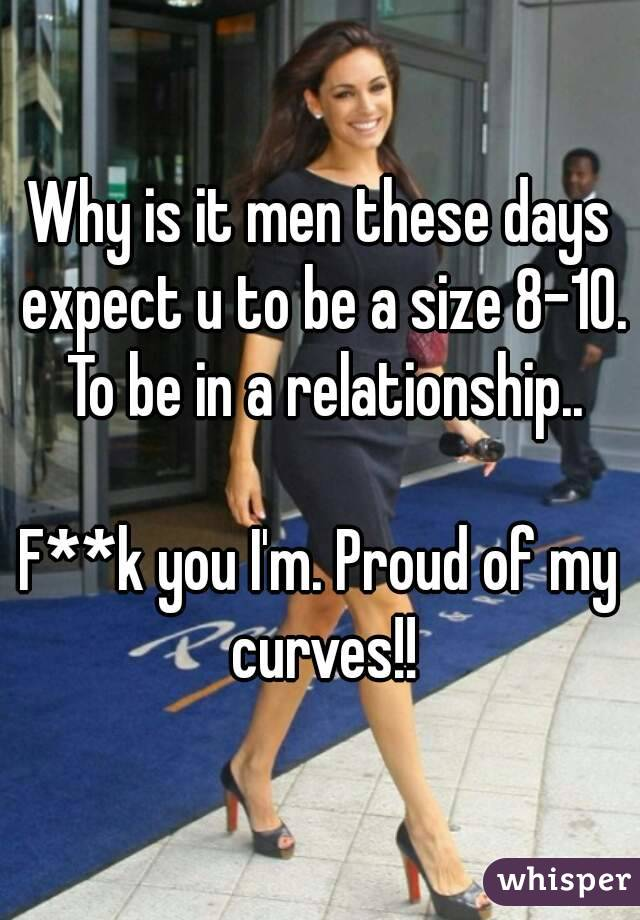 Why is it men these days expect u to be a size 8-10. To be in a relationship..  F**k you I'm. Proud of my curves!!