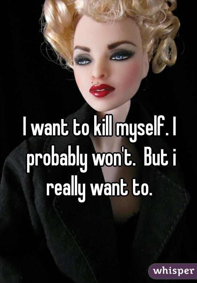 I want to kill myself. I probably won't.  But i really want to.