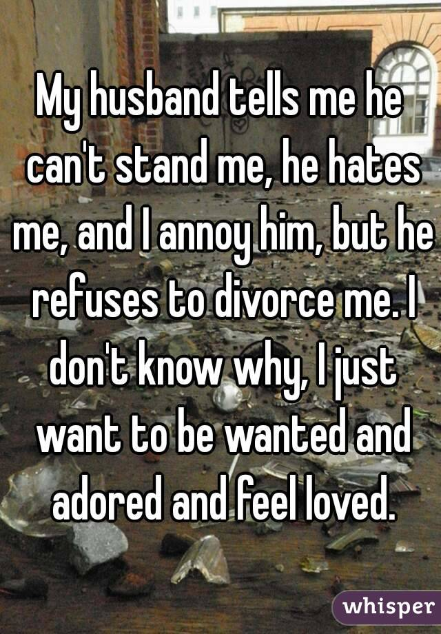 My husband tells me he can't stand me, he hates me, and I annoy him, but he refuses to divorce me. I don't know why, I just want to be wanted and adored and feel loved.