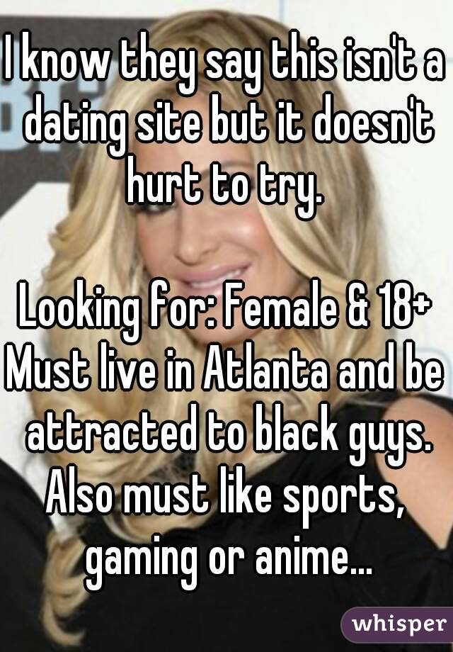 I know they say this isn't a dating site but it doesn't hurt to try.   Looking for: Female & 18+ Must live in Atlanta and be attracted to black guys. Also must like sports, gaming or anime...