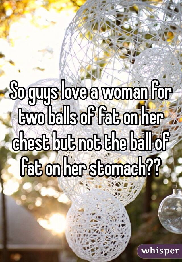 So guys love a woman for two balls of fat on her chest but not the ball of fat on her stomach??