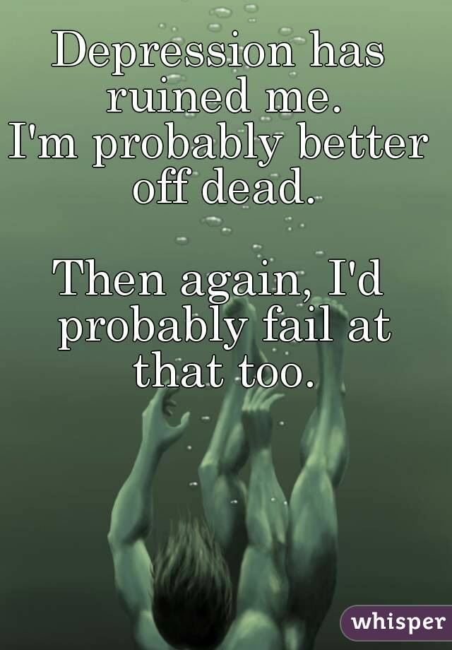Depression has ruined me. I'm probably better off dead.  Then again, I'd probably fail at that too.