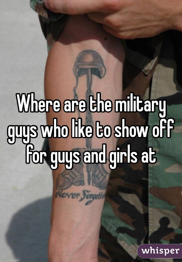 Where are the military guys who like to show off for guys and girls at
