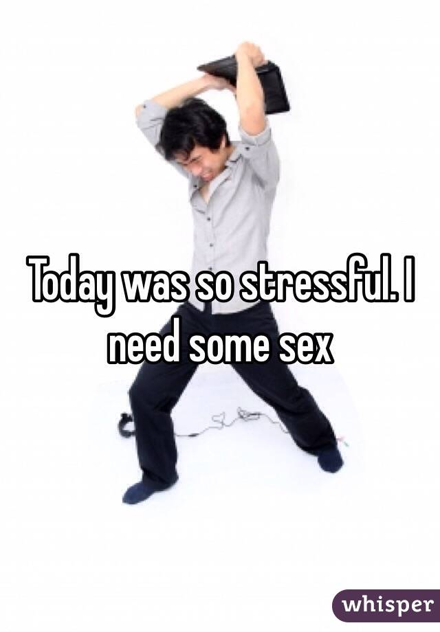 Today was so stressful. I need some sex