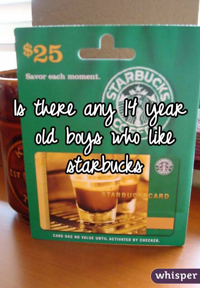 Is there any 14 year old boys who like starbucks