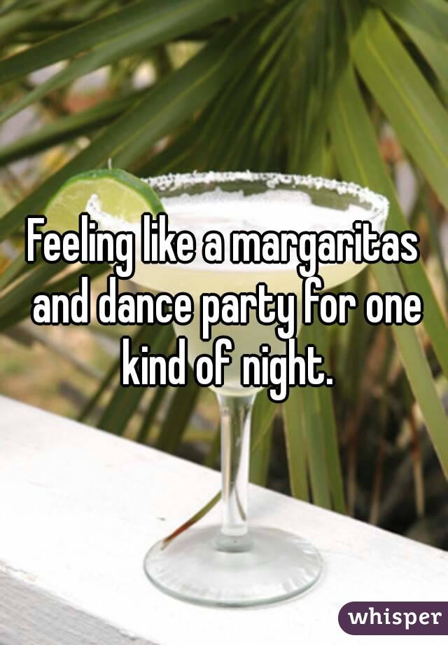 Feeling like a margaritas and dance party for one kind of night.