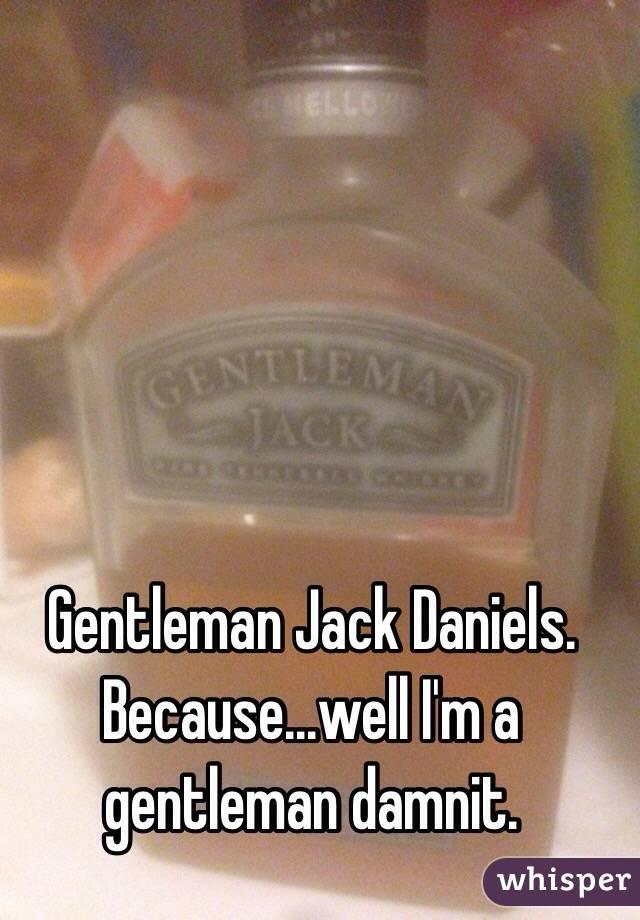 Gentleman Jack Daniels. Because...well I'm a gentleman damnit.
