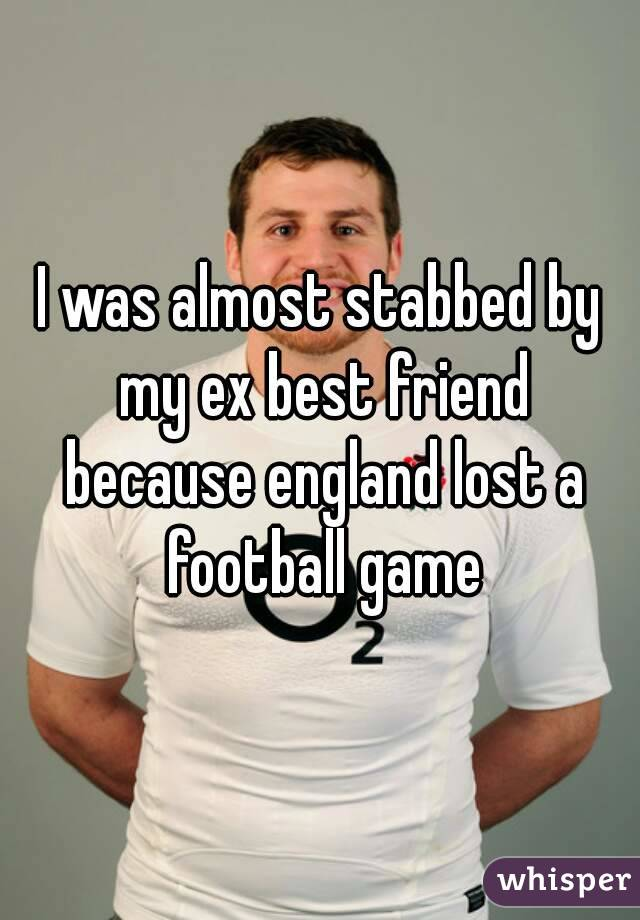 I was almost stabbed by my ex best friend because england lost a football game
