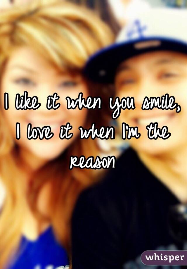 I like it when you smile, I love it when I'm the reason