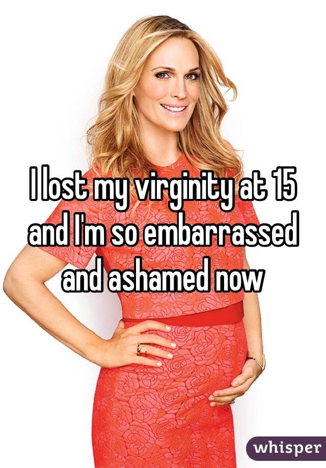 I lost my virginity at 15 and I'm so embarrassed and ashamed now