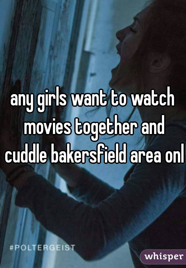 any girls want to watch movies together and cuddle bakersfield area only