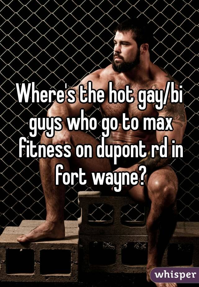 Where's the hot gay/bi guys who go to max fitness on dupont rd in fort wayne?
