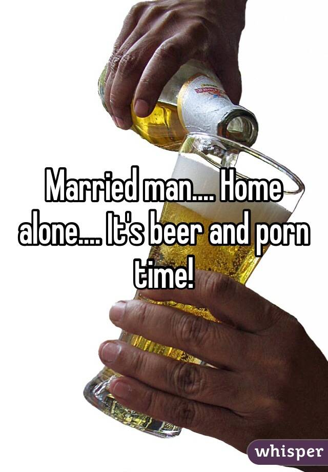 Married man.... Home alone.... It's beer and porn time!