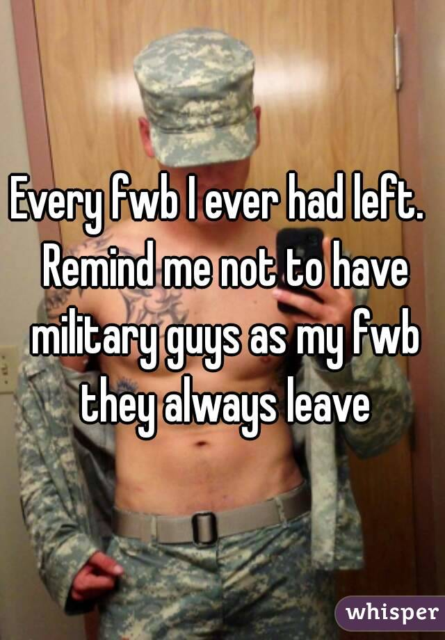 Every fwb I ever had left.  Remind me not to have military guys as my fwb they always leave